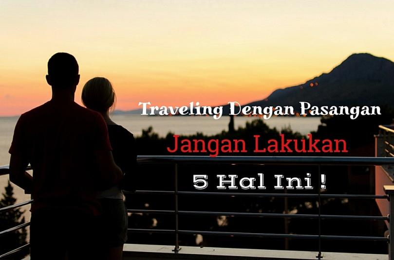 Traveling Dengan Pasangan, Jangan Lakukan 5 Hal ini !